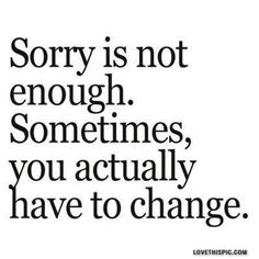 It's the truth. Sometimes you need to show the person you hurt that you're sorry by showing them with your actions and not just your words. If not, you may lose them. The choice is yours. You're the one who will have to live with the result of your choices.