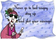 Never go to bed angry. . . stay up and plot your revenge!