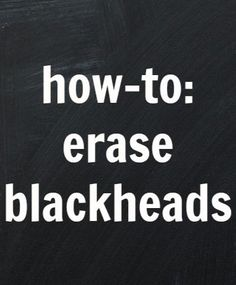 This is a must read article to erase your blackheads!