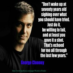 If it's good enough for George it's good enough for me...about to follow his advice and give it a shot! george clooney, georg clooney, wisdom, inspir, the one