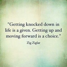 """""""Getting Knocked down in life is a given. Getting up and moving forward is a choice."""" ~ Zig Ziglar"""