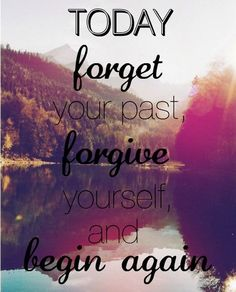 Today forget your past, forgive yourself and begin again. via @An Appealing Plan #NewYear2014 #quotes
