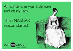 "Previous pinner says ""All winter she was a demure and classy lady. Then NASCAR season started."""
