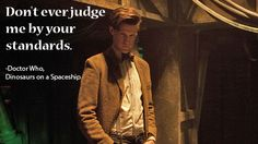 """""""Don't ever judge me by your standards.""""  -Doctor Who"""