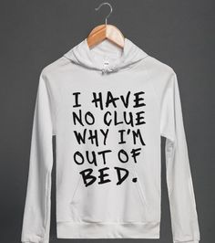 i have no clue why i'm out of bed   Hoodie   Skreened or cafepress
