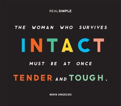 """""""The woman who survives intact must be at once tender and tough."""" —Maya Angelou #quotes"""