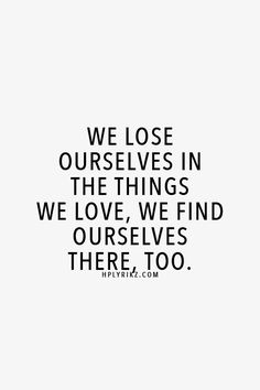 We lose ourselves in the things we love, we find ourselves there too.