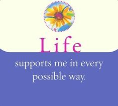 Life supports me in every possible way.  ~ Louise L. Hay