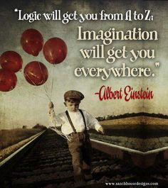 Logic will get you from A to Z.  Imagination will get you everywhere.  Albert Einstein