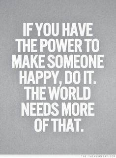 If you have the power to make someone happy, do it. The world needs more of that. ~ Relationship quotes