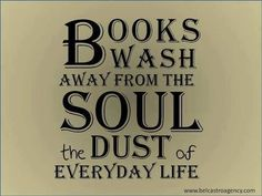 Books wash away from the soul the dust of everyday life.