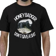 Honey Badger Dont Give a Shit t shirt from http://www.zazzle.com/honey+badger+dont+care+tshirts