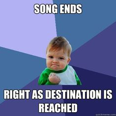 Song ends - Right as destination is reached. YEAH!