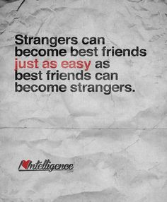 Strangers can become best friends just as easy as best friends can become strangers..