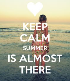 KEEP CALM SUMMER IS ALMOST THERE