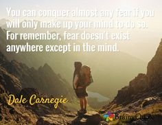 You can conquer almost any fear if you will only make up your mind to do so. For remember, fear doesn't exist anywhere except in the mind. / Dale Carnegie quot fun, carnegi quot, fav quot