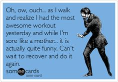 Oh, ow, ouch... as I walk and realize I had the most awesome workout yesterday and while I'm sore like a mother... it is actually quite funny. Can't wait to recover and do it again.