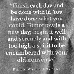 "so good. ""Finish each day and be done with it. You have done what you could. Some blunders and absurdities no doubt crept in; forget them as soon as you can. Tomorrow is a new day. You shall begin it serenely and with too high a spirit to be encumbered with your old nonsense."" ― Ralph Waldo Emerson"