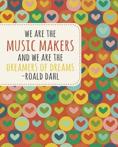 We are the music makers and we are the dreamers of dreams — Roald Dahl
