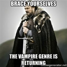 Brace yourselves. - Brace yourselves the Vampire genre is returning