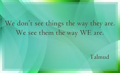 We don't see things the way they are.  We see them the way WE are. ~ Talmud #quote