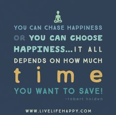 You can chase happiness or you can choose happiness..it all depends on how much time you want to save..