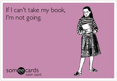 If I can't take my book, I'm not going!