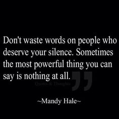 Don't waste words on people who deserve your silence. Sometimes the most powerful thing you can say is nothing at all. ~Mandy Hale~