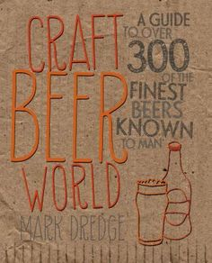 Craft Beer World: A Guide to Over 300 of the Finest Beers Known to Man by Mark Dredge. A guide to international craft beers focusing on cutting-edge breweries, includes descriptions of flavor, color, and body, details about alcohol content, names and locations of breweries, and explanations of beer styles.