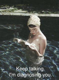 Keep talking. I'm diagnosing you.