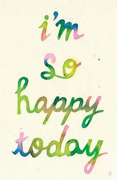 i'm so happy today