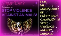Help Puppy Doe's Campaign to Stop Violence Against Animals Puppy Doe was brutally tortured and in her memory we want to help animals.  Please post your picture or add your name to become an Ambassador of Puppy Doe's Campaign to Stop Violence Against Animals.  Thankyou for helping to spread this very important issue worldwide.  http://puppydoe.wordpress.com/i-am-an-ambassador-of-puppy-does-campaign-to-stop-violence-against-animals/