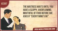 """the waitress waits until you have a sloppy, overflowing, mouthful of food before she asks if """"everything's ok"""". lol"""