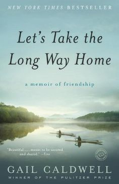 Lets Take the Long Way Home: A Memoir of Friendship by Gail Caldwell