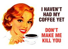 i haven't had my coffee yet. don't make me kill you!