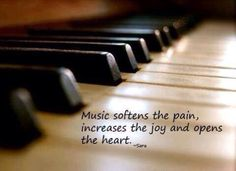 """"""" Music softens the pain, increases the joy, and opens the heart."""""""