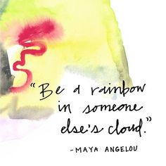 """""""Be a rainbow in someone else's cloud."""" -Maya Angelou"""