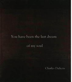 """""""You have been the last dream of my soul"""" -Charles Dickens romanc, dream, soul"""