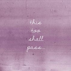 This too shall pass… for as long as I can remember, my mom has said this to me when I'm having a hard time...