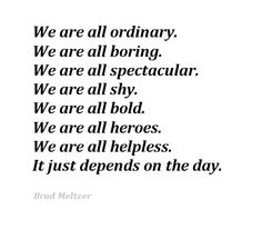 We are all ordinary. We are all boring. We are all spectacular. We are all shy. We are all bold. We are all heroes. We are all helpless. It just depends on the day.