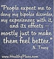 """People expect me to deny my bipolar disorder, my experiences with it, and its effects- mostly just to make them feel better."" Natasha Tracy"