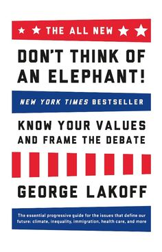 """The Elephant! Returns: """"The Father of Framing"""" Offers Bold New Strategies - Ten years after writing the definitive and bestselling book on political debate and messaging, George Lakoff returns with new strategies about how to frame the key political issues being debated today: climate change, inequality, immigration, education, personhood, abortion, marriage, healthcare, and more."""