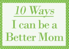 10 Ways I can be a Better Mom
