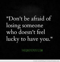 don't be scared of loosing someone who doesn't feel lucky to have you anyway-Please take the time to visit www,thequotepost,com and be sure to stop by our links page and experience our goldmine of quotes