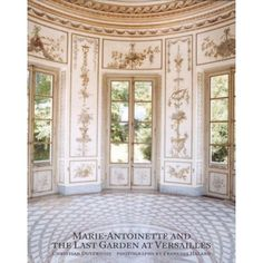 Marie Antoinette and the Last Garden at Versailles by Christian Duvernois. Photographs by Francois Halard.