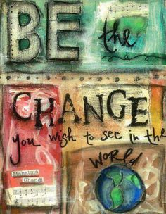 Be the change you wish to see in the world.// one of my favs