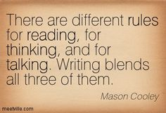 There are different rules for reading, for thinking, and for talking. Writing blends all three of them. Mason Cooley