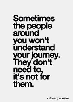Sometimes the people around you won't understand your journey. They don't need to, it's not for them :)