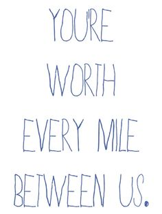 You are worth every mile between us.