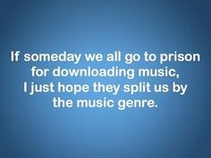 If someday we all go to prison for downloading music, I just hope they split us up by the music genre!